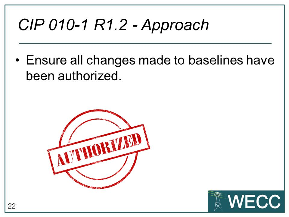 CIP 010-1 R1.2 - Approach Ensure all changes made to baselines have been authorized.