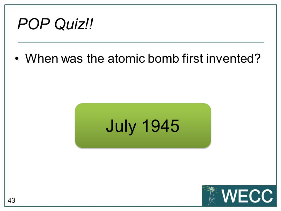 POP Quiz!! When was the atomic bomb first invented July 1945