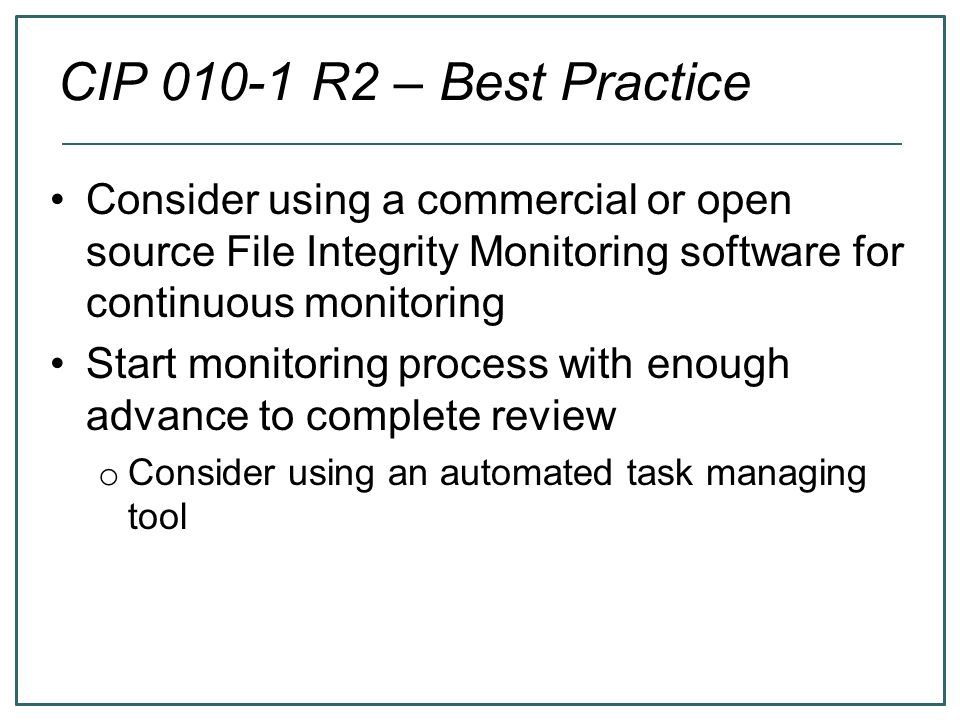 CIP 010-1 R2 – Best Practice Consider using a commercial or open source File Integrity Monitoring software for continuous monitoring.