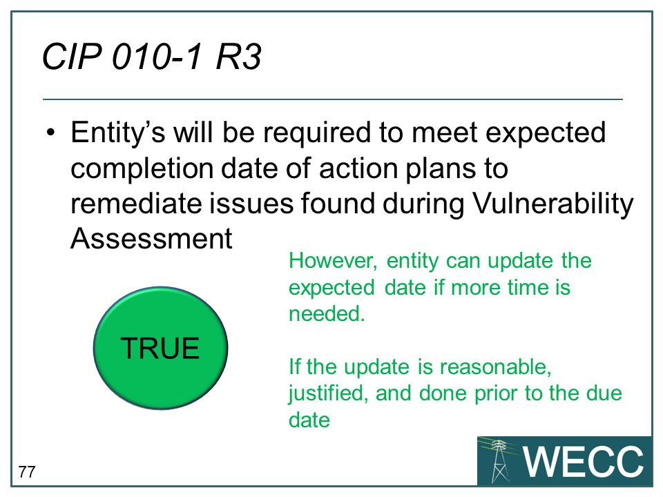 CIP 010-1 R3 Entity's will be required to meet expected completion date of action plans to remediate issues found during Vulnerability Assessment.