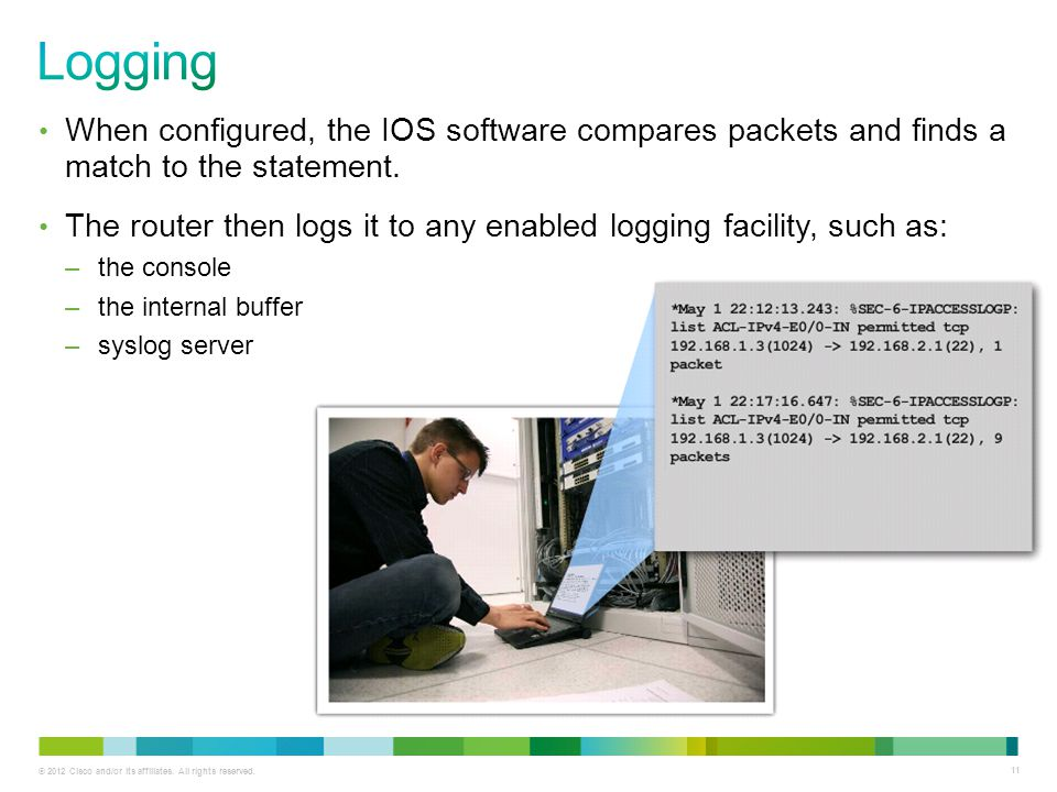 Logging When configured, the IOS software compares packets and finds a match to the statement.