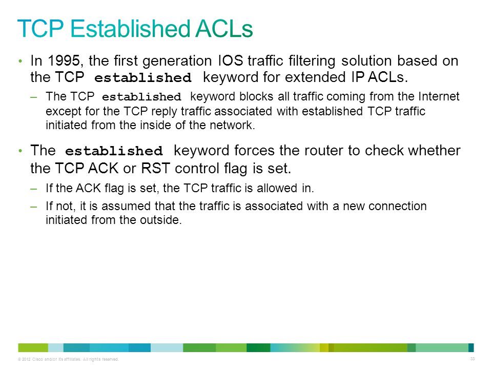 TCP Established ACLs In 1995, the first generation IOS traffic filtering solution based on the TCP established keyword for extended IP ACLs.