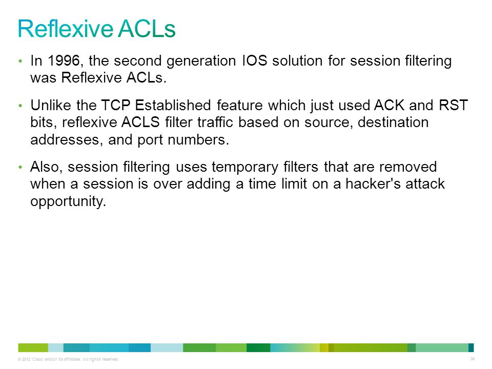 Reflexive ACLs In 1996, the second generation IOS solution for session filtering was Reflexive ACLs.