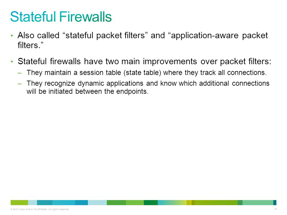 Stateful Firewalls Also called stateful packet filters and application-aware packet filters.