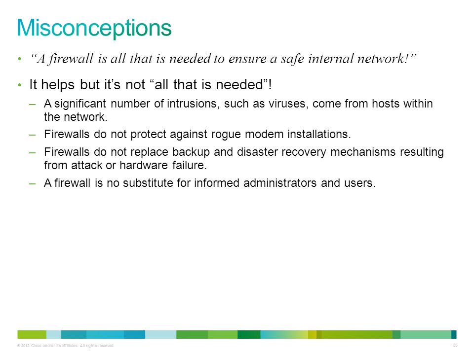 Misconceptions A firewall is all that is needed to ensure a safe internal network! It helps but it's not all that is needed !