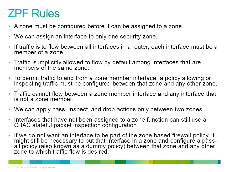 ZPF Rules A zone must be configured before it can be assigned to a zone. We can assign an interface to only one security zone.