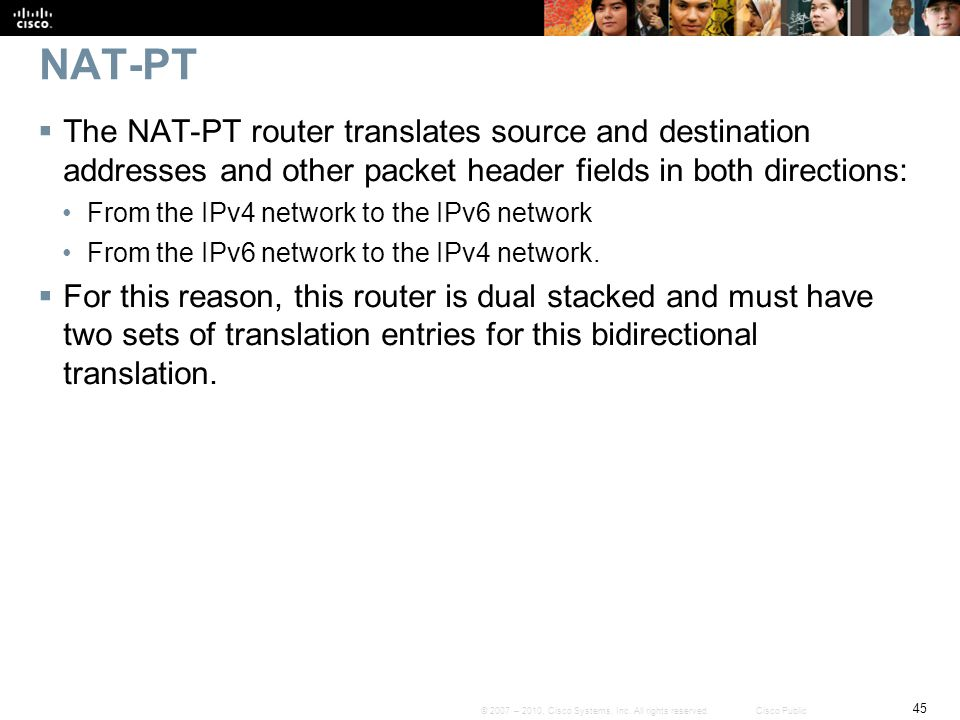 NAT-PT The NAT-PT router translates source and destination addresses and other packet header fields in both directions: