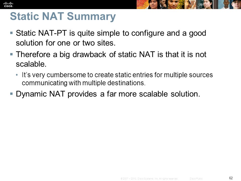 Static NAT Summary Static NAT-PT is quite simple to configure and a good solution for one or two sites.