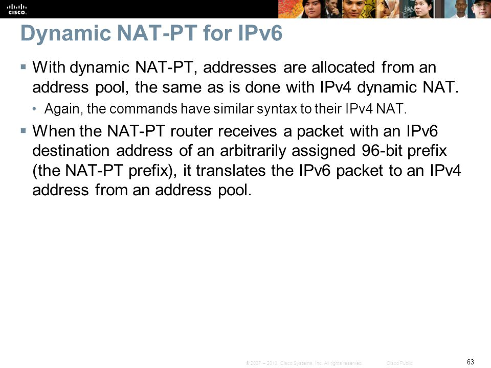 Dynamic NAT-PT for IPv6 With dynamic NAT-PT, addresses are allocated from an address pool, the same as is done with IPv4 dynamic NAT.
