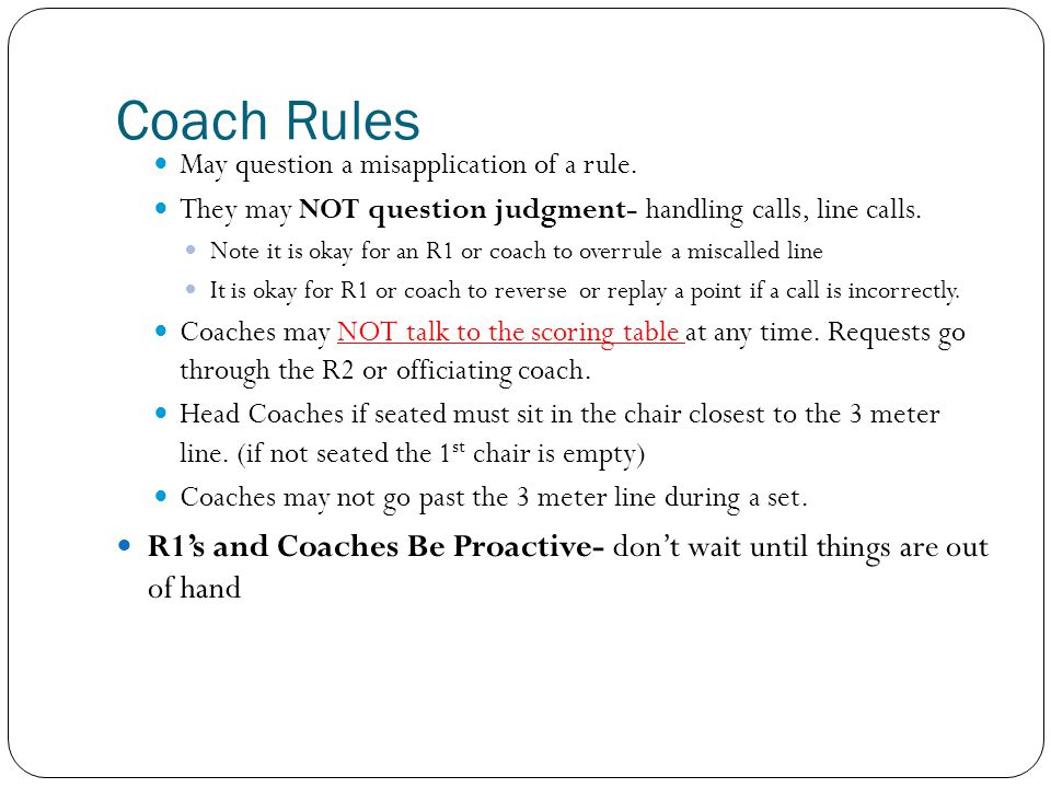 Coach Rules May question a misapplication of a rule. They may NOT question judgment- handling calls, line calls.