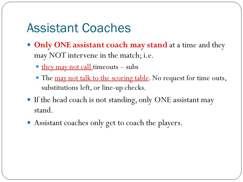 Assistant Coaches Only ONE assistant coach may stand at a time and they may NOT intervene in the match; i.e.