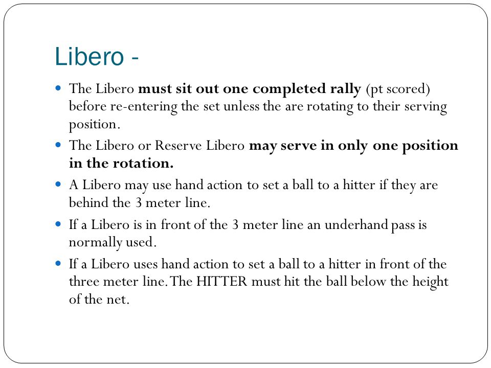 Libero - The Libero must sit out one completed rally (pt scored) before re-entering the set unless the are rotating to their serving position.