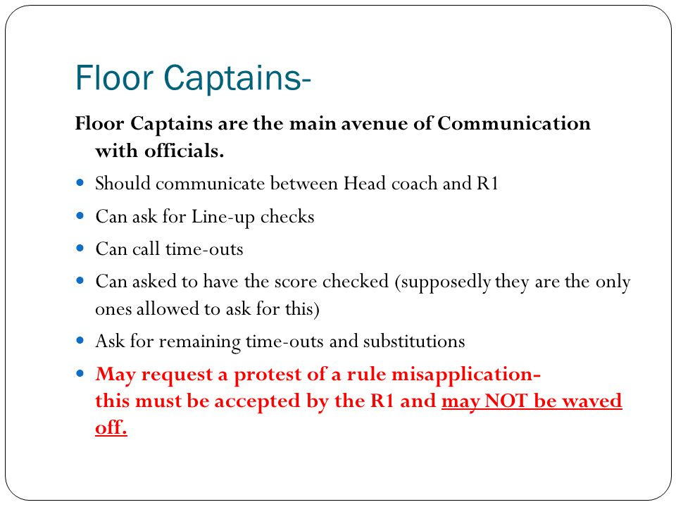 Floor Captains- Floor Captains are the main avenue of Communication with officials. Should communicate between Head coach and R1.