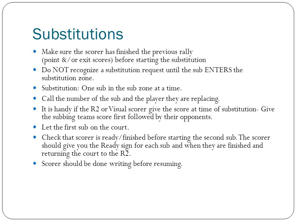 Substitutions Make sure the scorer has finished the previous rally (point &/or exit scores) before starting the substitution.