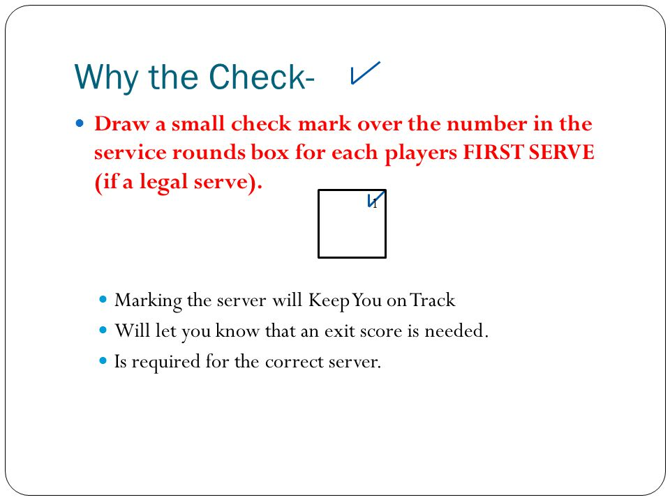 Why the Check- Draw a small check mark over the number in the service rounds box for each players FIRST SERVE (if a legal serve).
