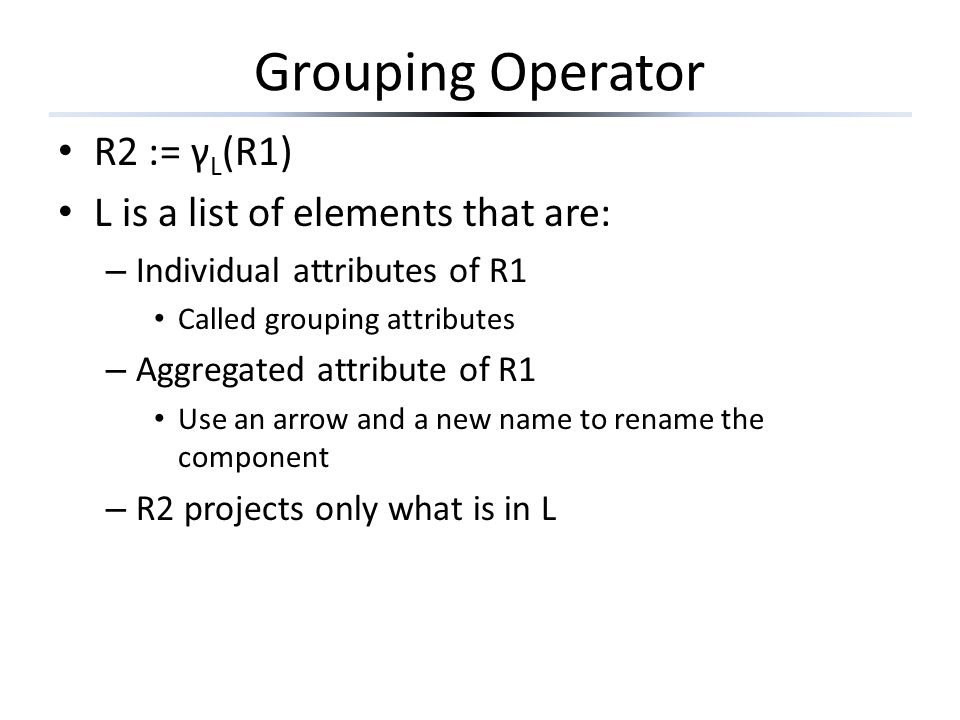 Grouping Operator R2 := γL(R1) L is a list of elements that are: