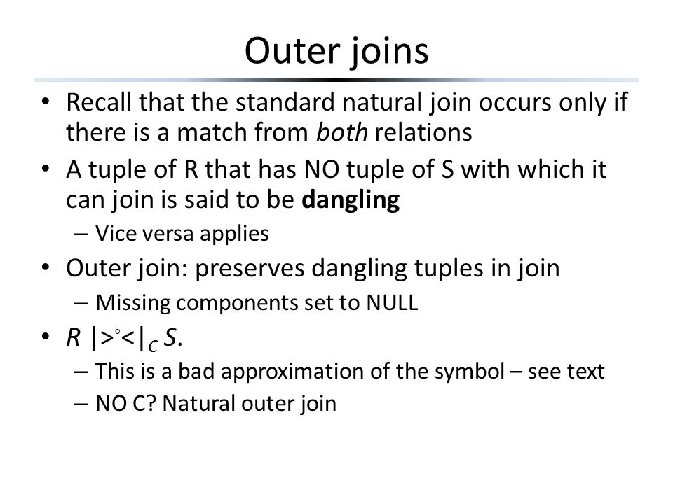 Outer joins Recall that the standard natural join occurs only if there is a match from both relations.