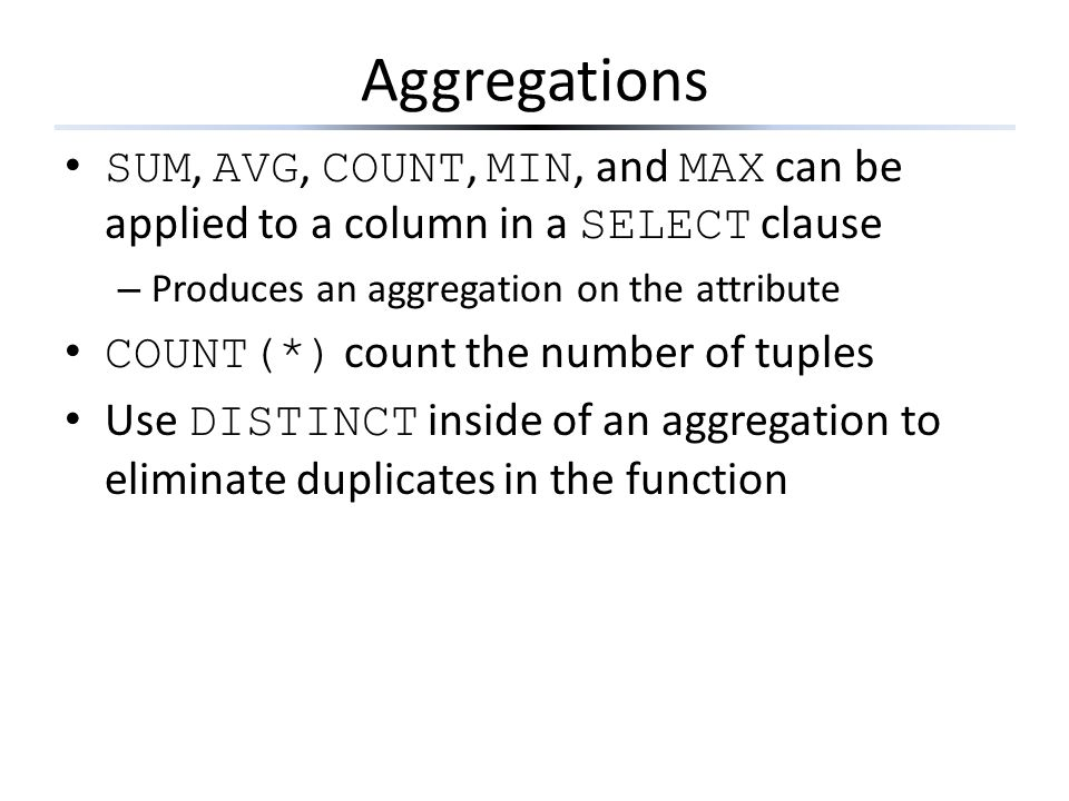 Aggregations SUM, AVG, COUNT, MIN, and MAX can be applied to a column in a SELECT clause. Produces an aggregation on the attribute.