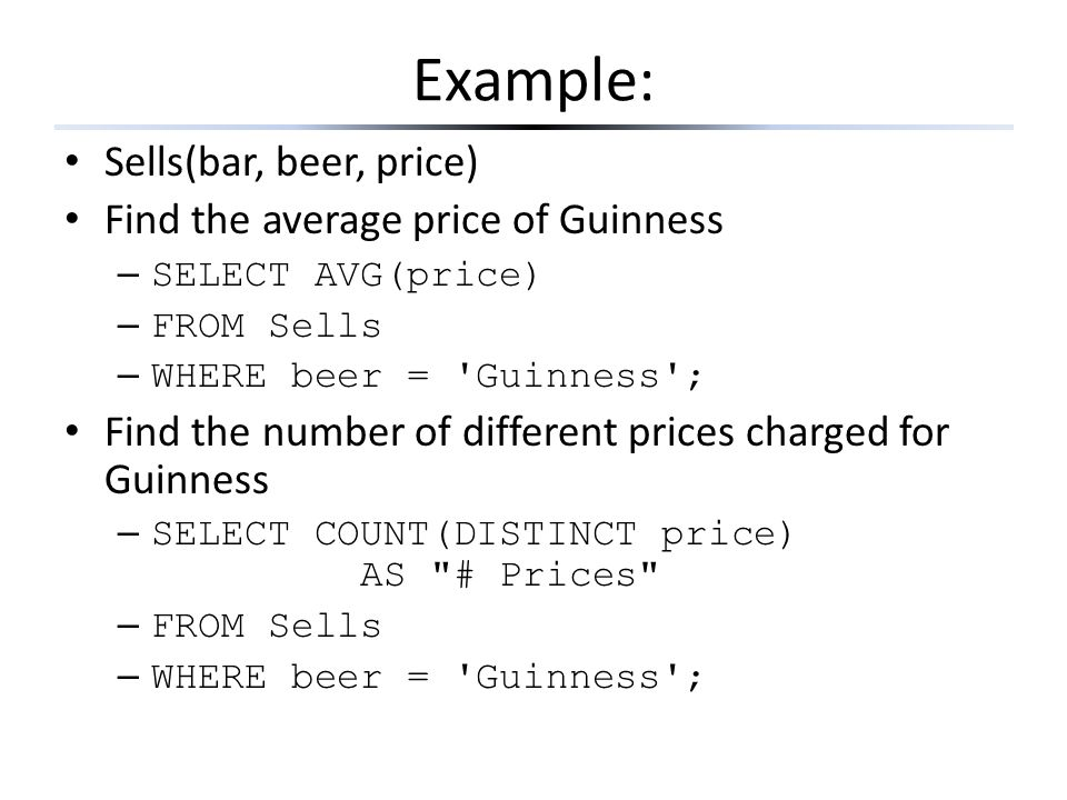 Example: Sells(bar, beer, price) Find the average price of Guinness