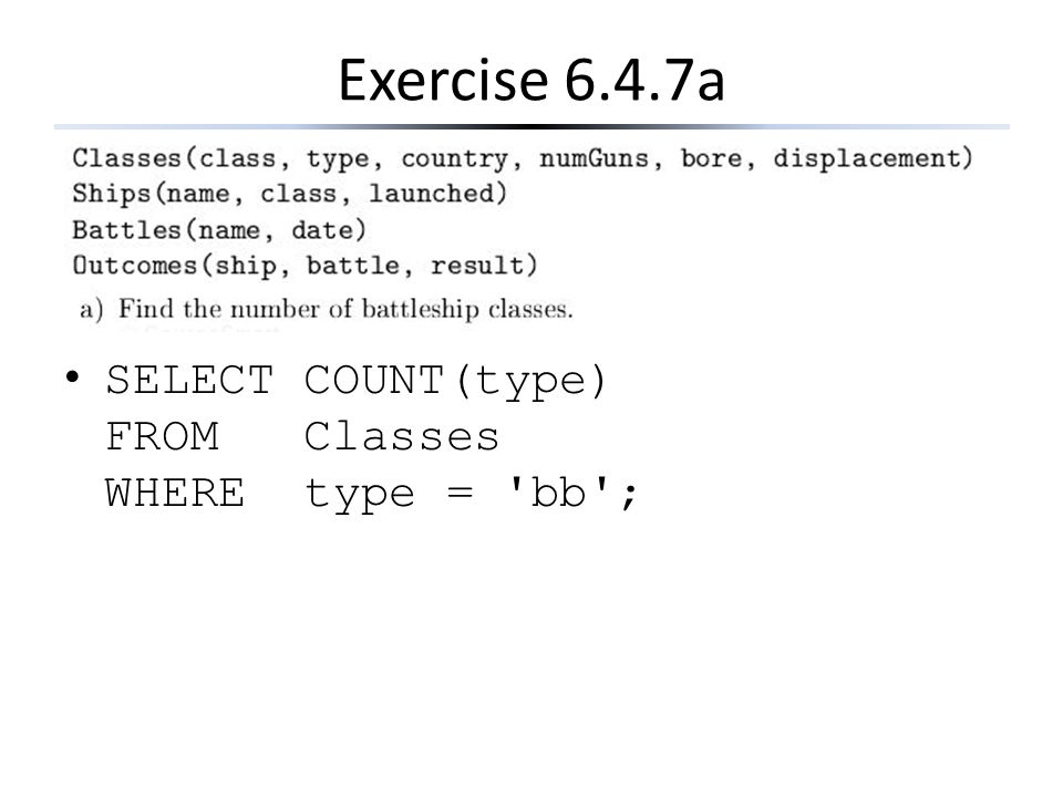 Exercise 6.4.7a SELECT COUNT(type) FROM Classes WHERE type = bb ;