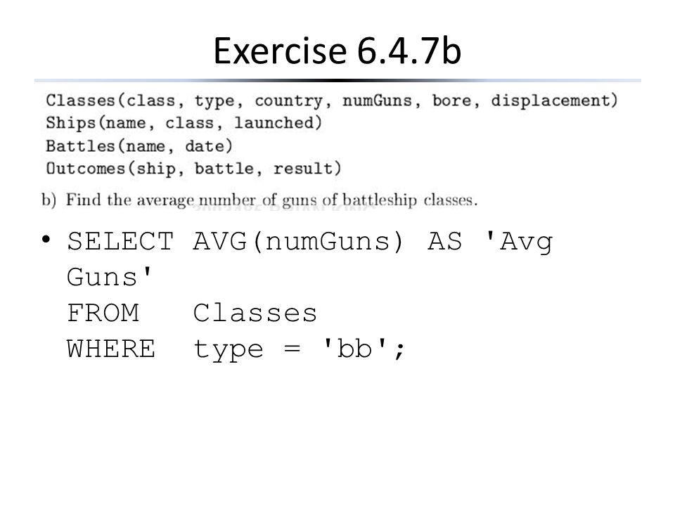 Exercise 6.4.7b SELECT AVG(numGuns) AS Avg Guns FROM Classes WHERE type = bb ;