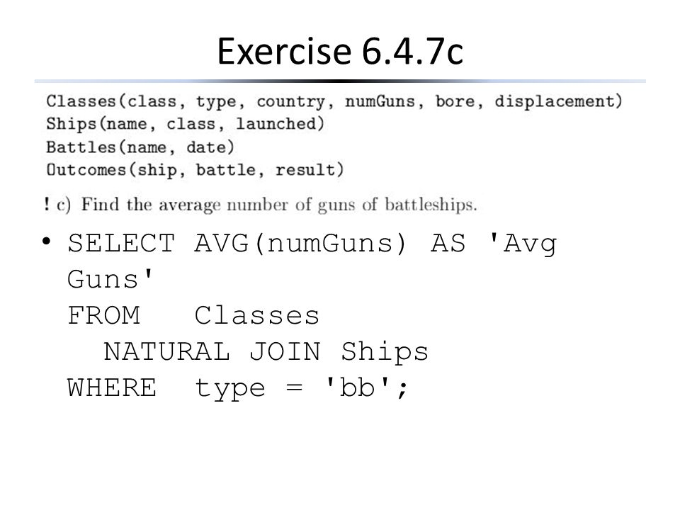Exercise 6.4.7c SELECT AVG(numGuns) AS Avg Guns FROM Classes NATURAL JOIN Ships WHERE type = bb ;
