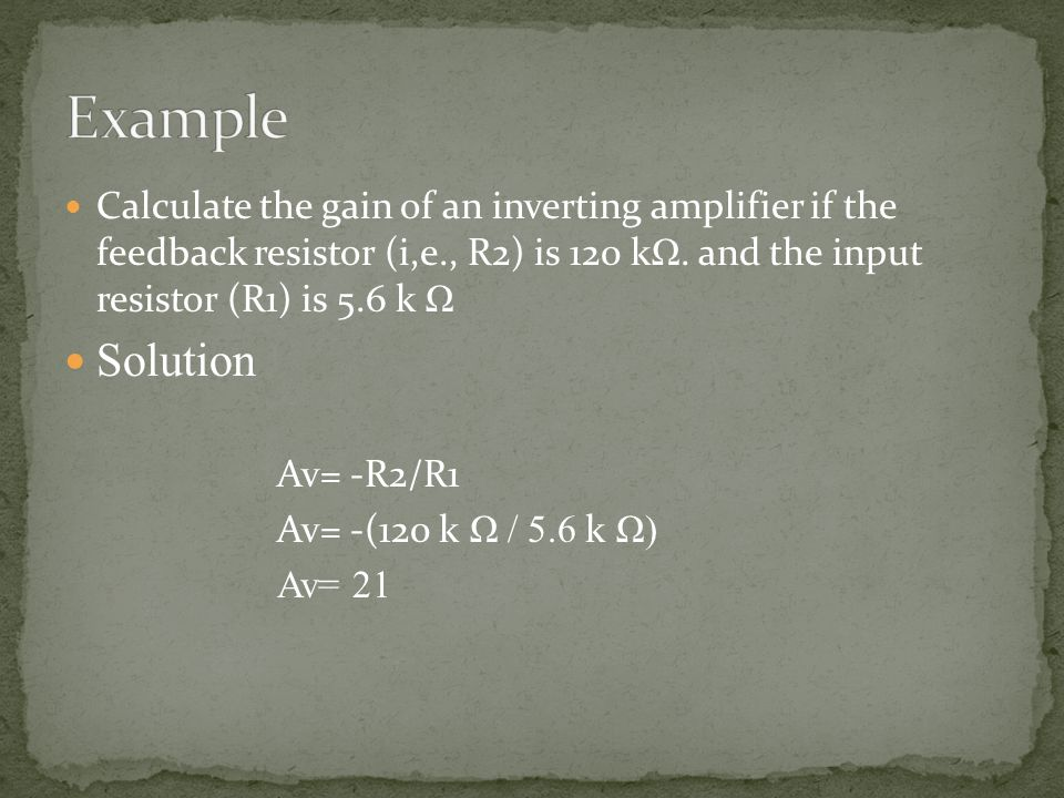 Example Calculate the gain of an inverting amplifier if the feedback resistor (i,e., R2) is 120 kΩ. and the input resistor (R1) is 5.6 k Ω.