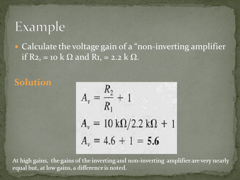 Example Calculate the voltage gain of a non-inverting amplifier if R2, = 10 k Ω and R1, = 2.2 k Ω.