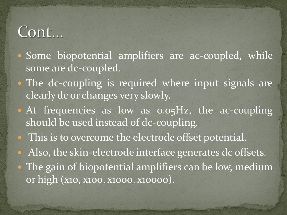 Cont… Some biopotential amplifiers are ac-coupled, while some are dc-coupled.