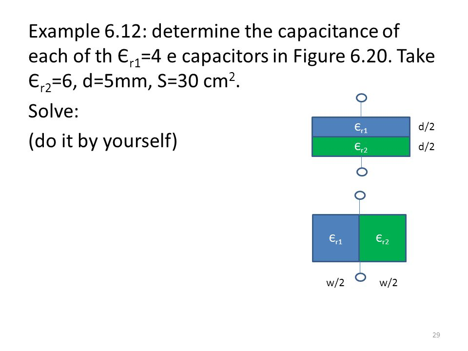 Example 6.12: determine the capacitance of each of th Єr1=4 e capacitors in Figure 6.20. Take Єr2=6, d=5mm, S=30 cm2. Solve: (do it by yourself)