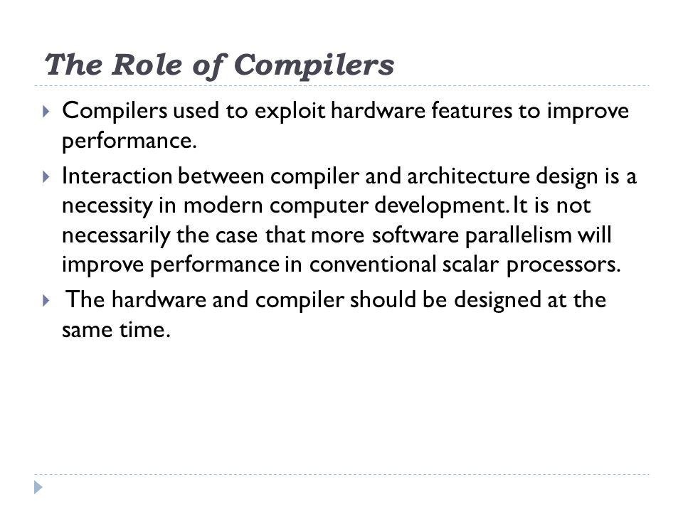 The Role of Compilers Compilers used to exploit hardware features to improve performance.
