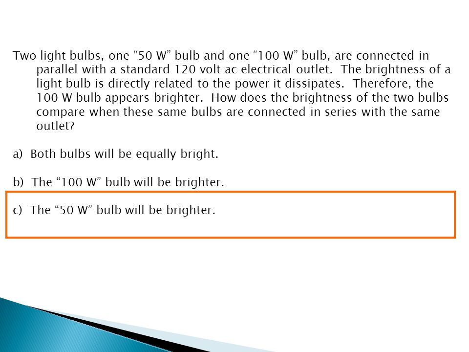 Two light bulbs, one 50 W bulb and one 100 W bulb, are connected in parallel with a standard 120 volt ac electrical outlet. The brightness of a light bulb is directly related to the power it dissipates. Therefore, the 100 W bulb appears brighter. How does the brightness of the two bulbs compare when these same bulbs are connected in series with the same outlet