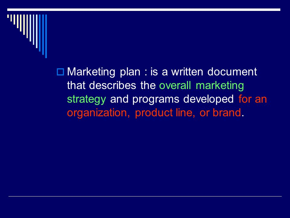 Marketing plan : is a written document that describes the overall marketing strategy and programs developed for an organization, product line, or brand.