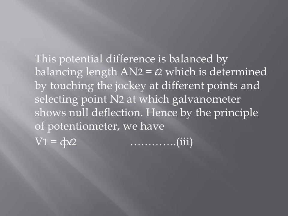 This potential difference is balanced by balancing length AN2 = l2 which is determined by touching the jockey at different points and selecting point N2 at which galvanometer shows null deflection. Hence by the principle of potentiometer, we have