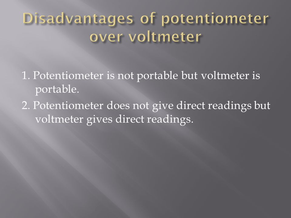 Disadvantages of potentiometer over voltmeter