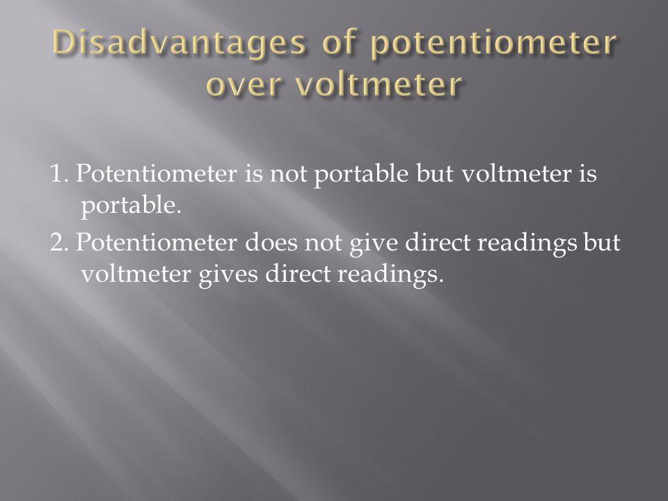 Disadvantages of potentiometer over voltmeter