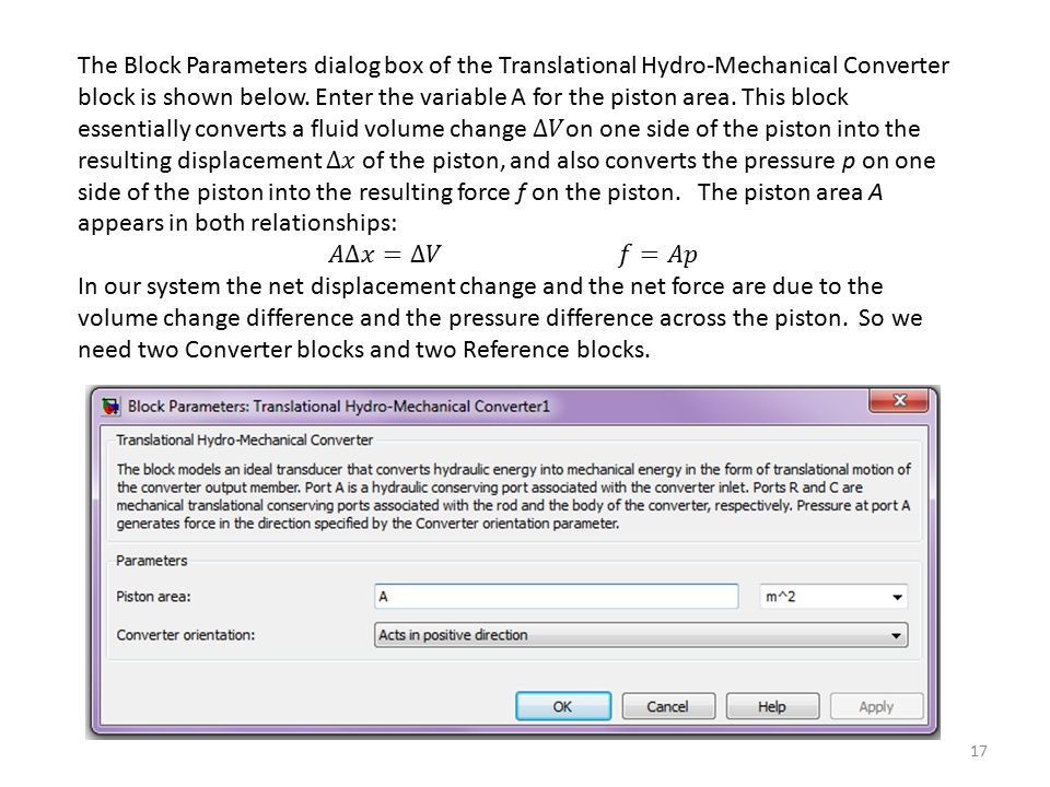 The Block Parameters dialog box of the Translational Hydro-Mechanical Converter block is shown below. Enter the variable A for the piston area. This block essentially converts a fluid volume change ∆𝑉on one side of the piston into the resulting displacement ∆𝑥 of the piston, and also converts the pressure p on one side of the piston into the resulting force f on the piston. The piston area A appears in both relationships: