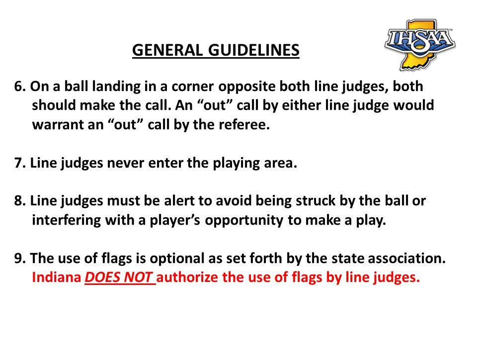GENERAL GUIDELINES 6. On a ball landing in a corner opposite both line judges, both. should make the call. An out call by either line judge would.