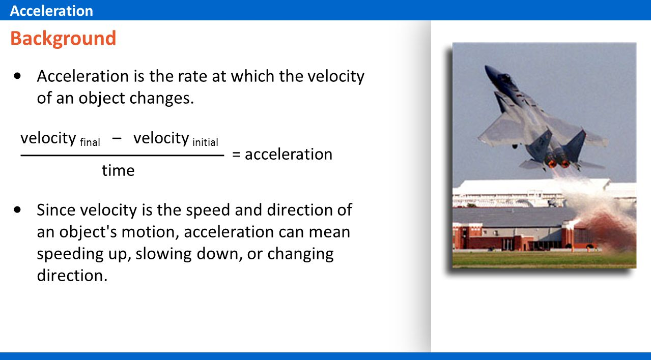 Acceleration Background. Acceleration is the rate at which the velocity of an object changes. velocity final – velocity initial.