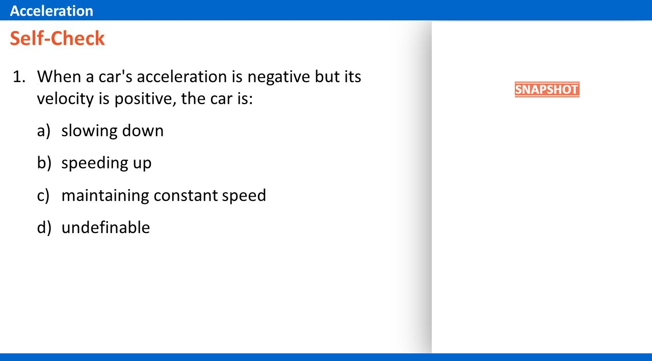 Acceleration Self-Check. When a car s acceleration is negative but its velocity is positive, the car is: