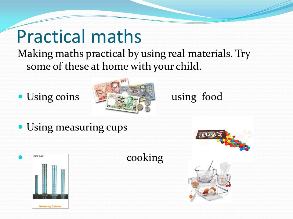 Practical maths Making maths practical by using real materials. Try some of these at home with your child.