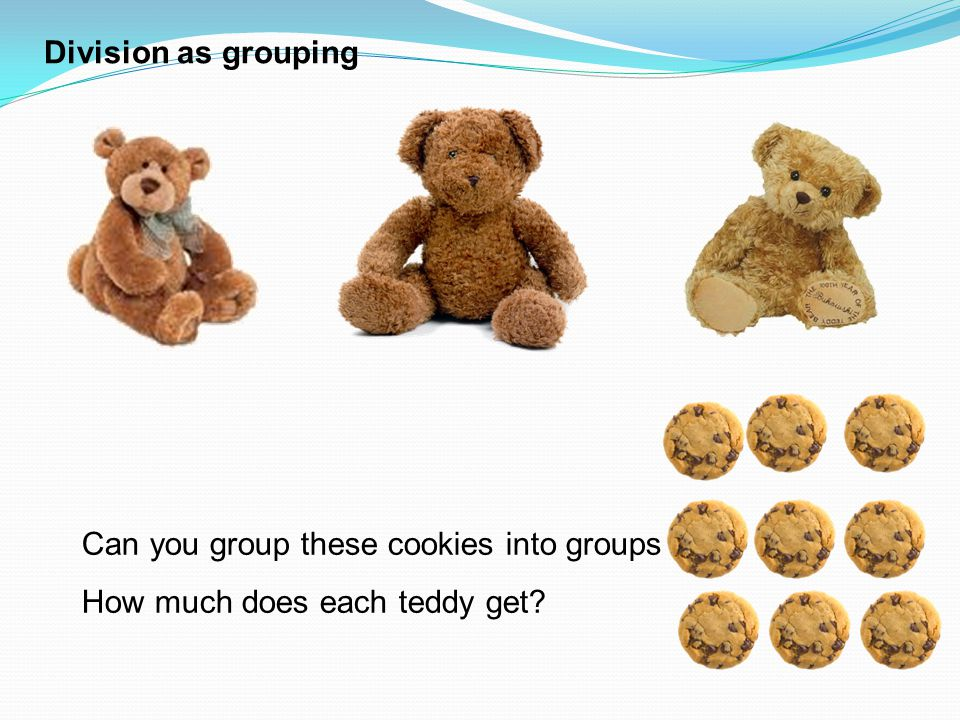 Division as grouping Can you group these cookies into groups of 3 How much does each teddy get