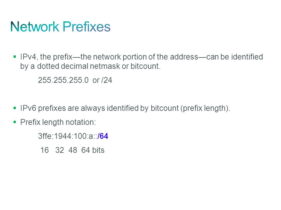 Network Prefixes IPv4, the prefix—the network portion of the address—can be identified by a dotted decimal netmask or bitcount.