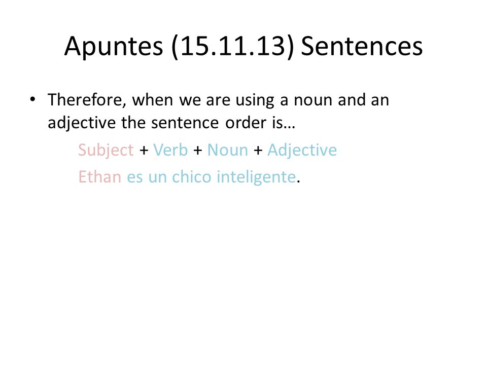 Apuntes (15.11.13) Sentences Therefore, when we are using a noun and an adjective the sentence order is…