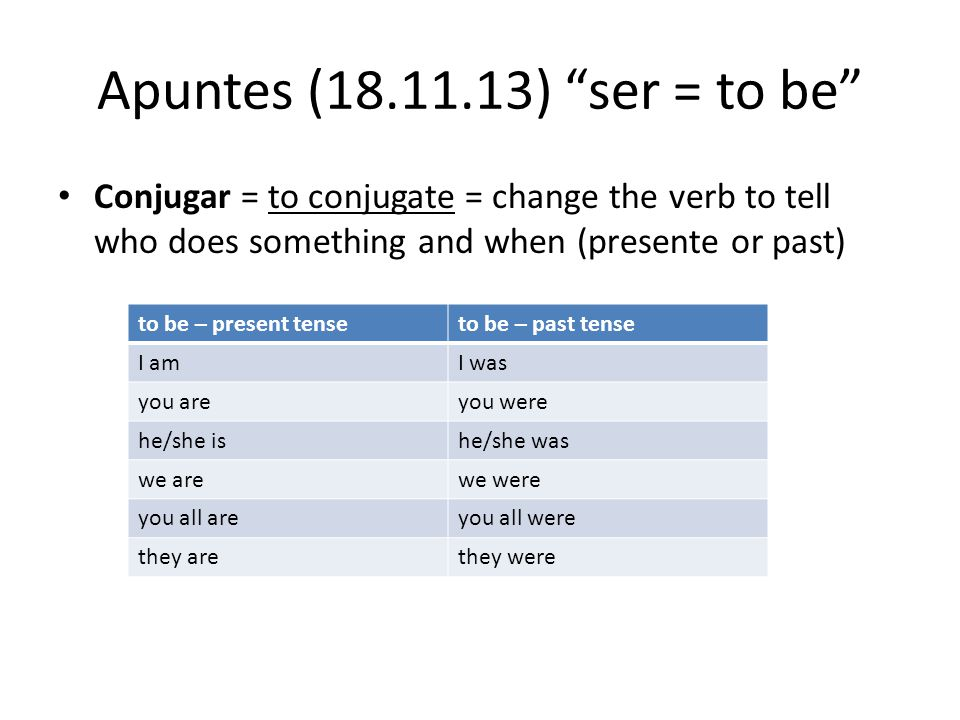 Apuntes (18.11.13) ser = to be Conjugar = to conjugate = change the verb to tell who does something and when (presente or past)