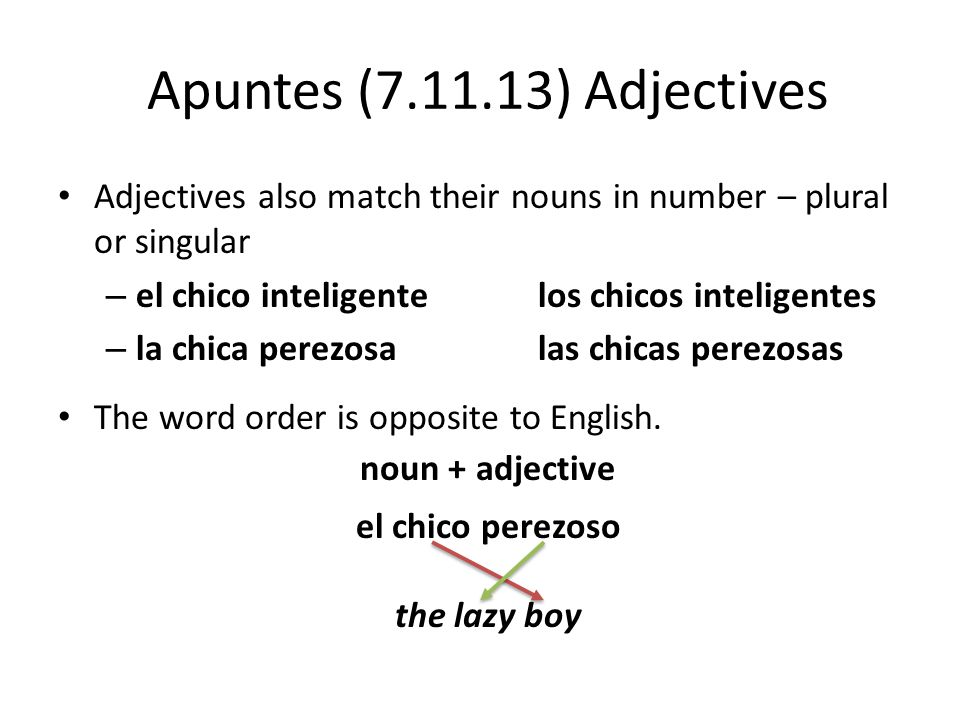 Apuntes (7.11.13) Adjectives Adjectives also match their nouns in number – plural or singular. el chico inteligente los chicos inteligentes.