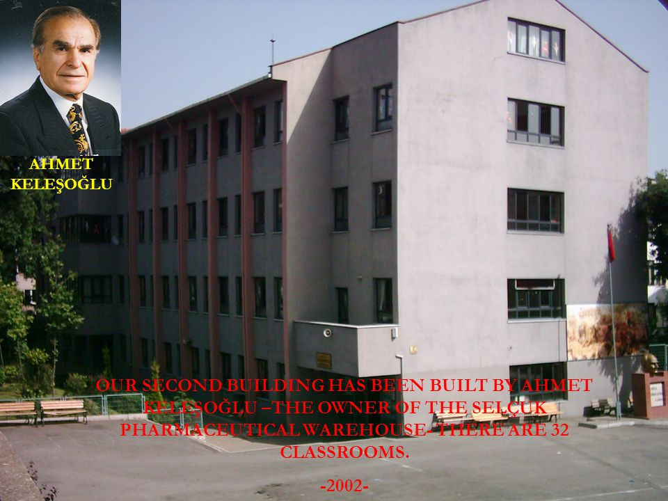 AHMET KELEŞOĞLU OUR SECOND BUILDING HAS BEEN BUILT BY AHMET KELEŞOĞLU –THE OWNER OF THE SELÇUK PHARMACEUTICAL WAREHOUSE- THERE ARE 32 CLASSROOMS.