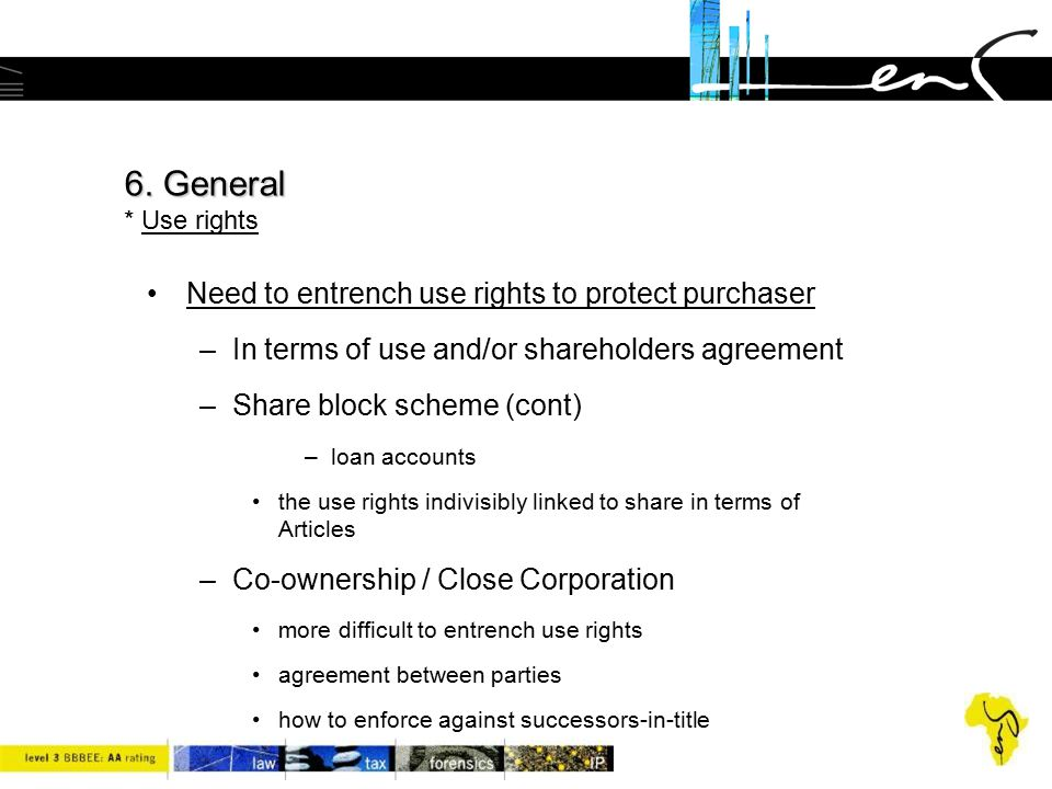 6. General * Use rights Need to entrench use rights to protect purchaser. In terms of use and/or shareholders agreement.