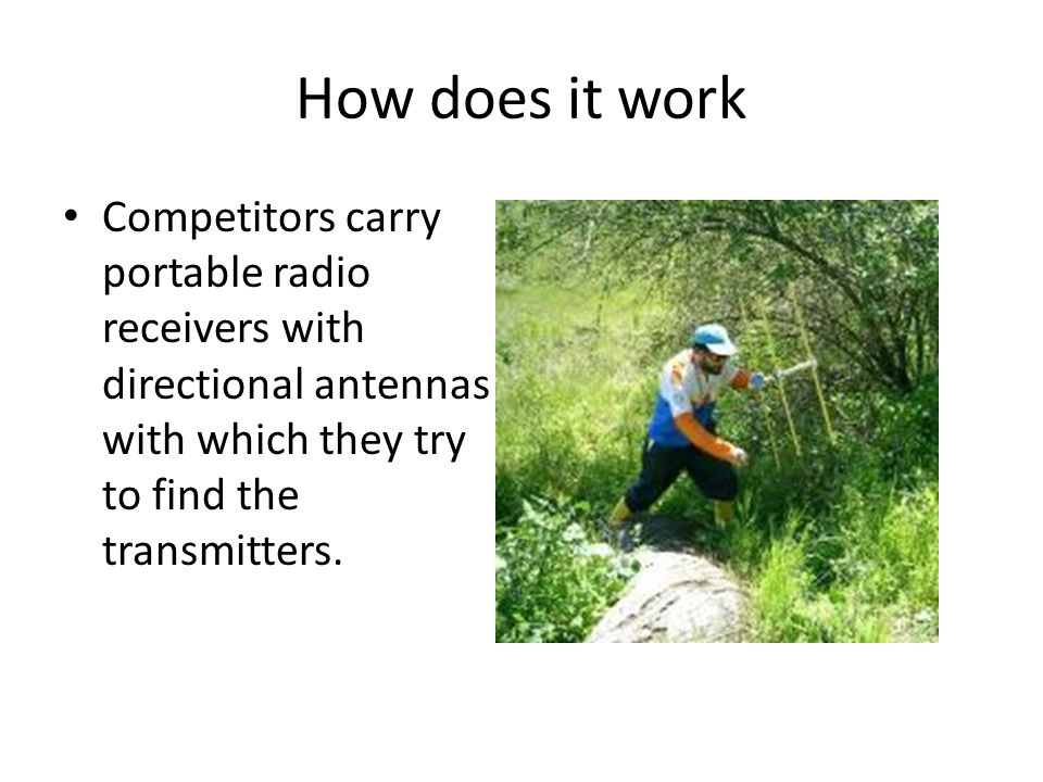 How does it work Competitors carry portable radio receivers with directional antennas with which they try to find the transmitters.