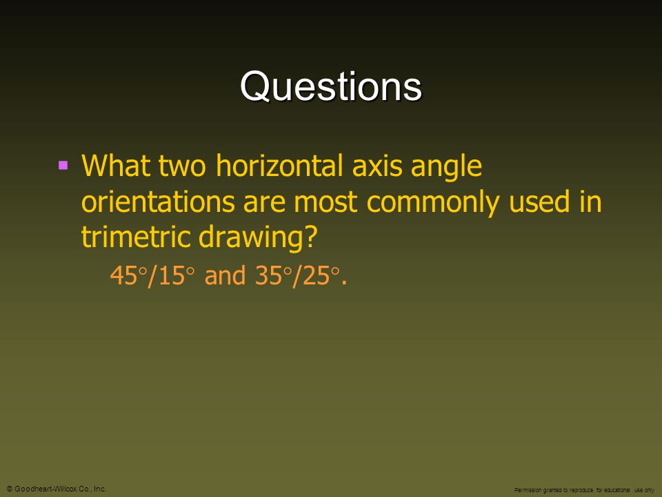 Questions What two horizontal axis angle orientations are most commonly used in trimetric drawing.